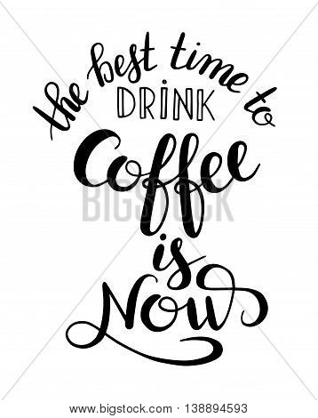 the best time to drink coffee is now handwritten calligraphy inscription for print, poster, menu design, or postcard, typographic vector illustration