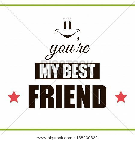 Label with congratulation on white background. You are my best friend. Vector illustration.