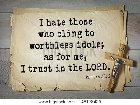 TOP-1000.  Bible verses from Psalms.I hate those who cling to worthless idols; as for me, I trust in the LORD.