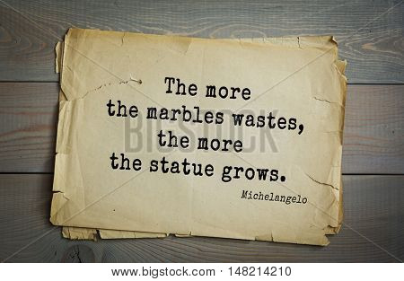 TOP-30. Aphorism by Michelangelo - Italian sculptor, painter, architect, poet, thinker.The more the marbles wastes, the more the statue grows.