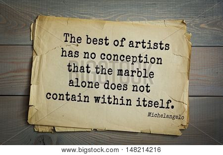 TOP-30. Aphorism by Michelangelo - Italian sculptor, painter, architect, poet, thinker. The best of artists has no conception that the marble alone does not contain within itself.