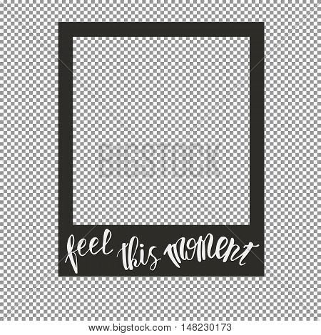 Sign Feel this Moment. Photo frame on a transparent background. Hand drawn lettering. Vector.