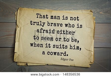 TOP-30. Aphorism by Edgar Allan Poe (1809 - 1849) - American writer, poet, essayist, literary critic. That man is not truly brave who is afraid either to seem or to be, when it suits him, a coward.