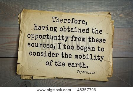 TOP-20 Aphorism by Nicolaus Copernicus (1473 - 1543) - Polish astronomer mathematician Therefore, having obtained the opportunity from these sources, I too began to consider the mobility of the earth.