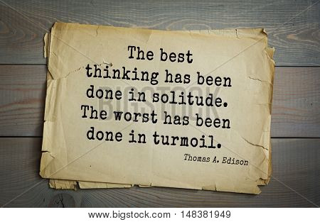 TOP-40. Aphorism by Thomas Edison (1847-1931) - American inventor and businessman. The best thinking has been done in solitude. The worst has been done in turmoil.