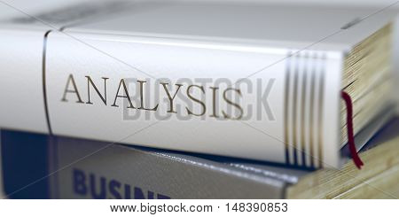 Book Title of Analysis. Book in the Pile with the Title on the Spine Analysis. Business Concept: Closed Book with Title Analysis in Stack, Closeup View. Toned Image. 3D Illustration.