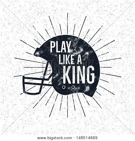 American Football retro helmet label with inspirational quote text - play like a king. Vintage typography design, grunge effects and sun bursts. Tee designs, print on t-shirt or web projects