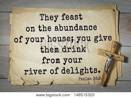 TOP-1000.  Bible verses from Psalms.They feast on the abundance of your house; you give them drink from your river of delights.