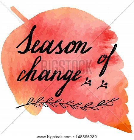Hand written phrase Season of Change on abstract hand painted watercolor texture in leaf. Colorful autumn foliage banner template with hand lettering isolated on white background. Vector illustration.
