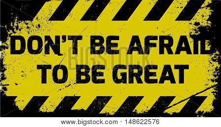 Don't Be Afraid To Be Great Sign