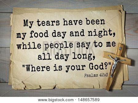 TOP-1000.  Bible verses from Psalms.My tears have been my food day and night, while people say to me all day long,