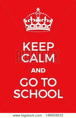 Keep Calm And Go To Schoool Poster