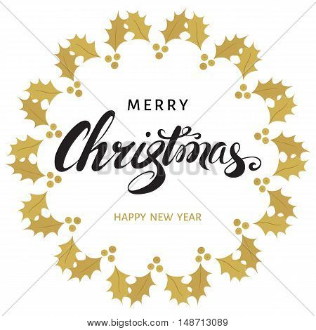 Merry Christmas and Happy New Year greeting card with hand lettering and frame of golden twigs of holly. Vector holiday illustration.