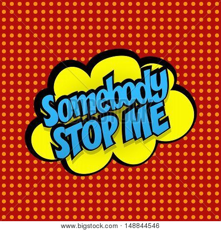 Comic sound effects pop art vector style phrase somebody stop me. Sound bubble speech with word and comic cartoon expression sounds illustration. Pop art lettering. Comics book background template.