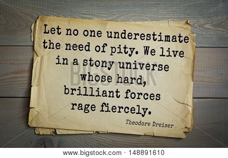 TOP-5. Aphorism by Theodore Dreiser (1871 - 1945) - American writer and public figure. Let no one underestimate the need of pity. We live in a stony universe whose hard, brilliant forces rage fiercely