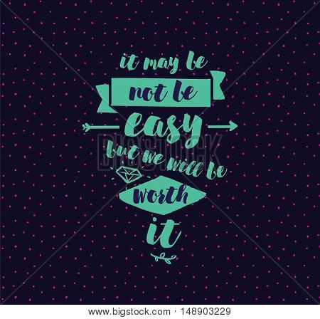 It may be not be easy, but we will worth it. Inspirational quote, motivation.