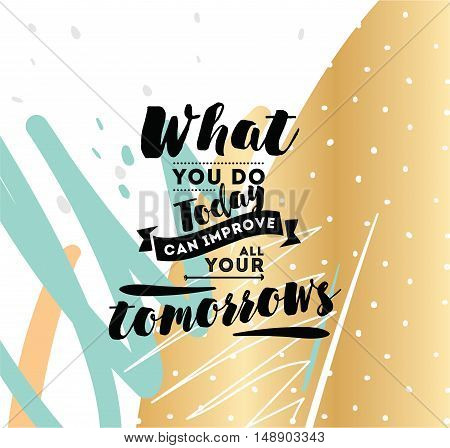 What you do today can improve all your tomorrows. Inspirational quote, motivation.