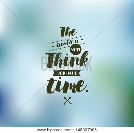 The trouble is you think you have time. Inspirational quote, motivation. Typography for poster, invitation, greeting card or t-shirt. Vector lettering, inscription, calligraphy design. Text background