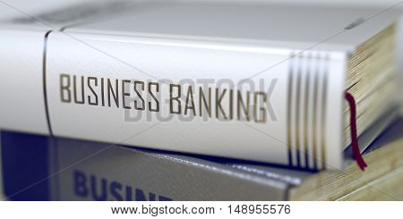 Book Title on the Spine - Business Banking. Closeup View. Stack of Books. Business Banking Concept on Book Title. Business Banking - Book Title. Toned Image with Selective focus. 3D Rendering.