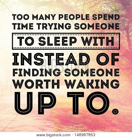 Motivational Quote - Too many people spend time trying someone to sleep with instead of finding someone worth waking up to.