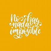 No Hay Nada Imposible, Vector Hand Lettering. Translation From Spanish Of Phrase There Is Nothing Im poster