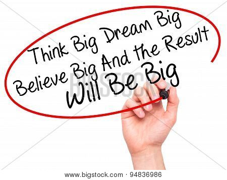 Man Hand writing Think Big Dream Big Believe Big And the Result Will Be Big with black marker on vis