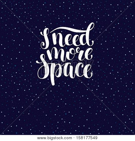 I need more space, hand written inspirational quote, cartoon vector greeting card design. Need more space, hand written brush calligraphy, typographic hipster slogan with stars and universe