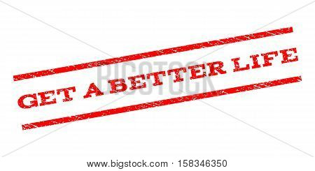 Get a Better Life watermark stamp. Text caption between parallel lines with grunge design style. Rubber seal stamp with dust texture. Vector red color ink imprint on a white background.