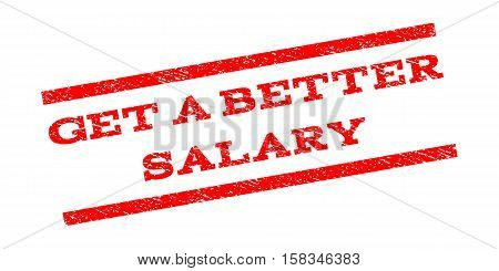 Get a Better Salary watermark stamp. Text caption between parallel lines with grunge design style. Rubber seal stamp with dirty texture. Vector red color ink imprint on a white background.