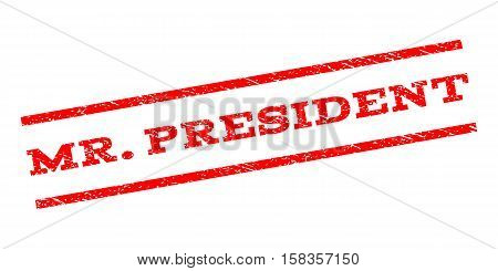 Mr.President watermark stamp. Text caption between parallel lines with grunge design style. Rubber seal stamp with dust texture. Vector red color ink imprint on a white background.