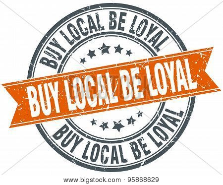Buy Local Be Loyal Round Orange Grungy Vintage Isolated Stamp