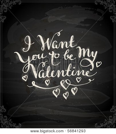 Happy Valentine's Day Design. Blackboard Background with Hand Lettering. Typographical Holiday Illustration. Vector. Chalkboard Style. I Want You to be My Valentine.