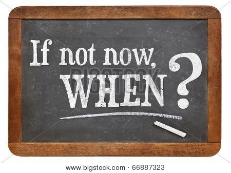 call for action or decision - if not now, when question  on  vintage slate blackboard, isolated on white