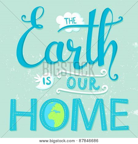 The Earth is our home. Vector earth day poster with lettering.