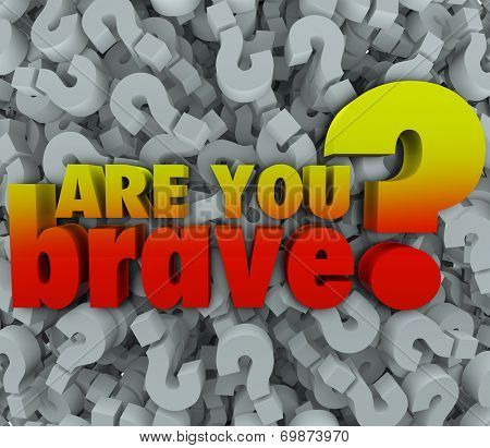Are You Brave 3d words on a background of question marks to illustrate asking if someone is daring, bold, courageous or confident enough to complete a job