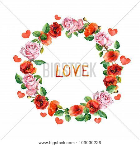 Roses, poppies flowers with hearts and word Love for Valentine day. Floral wreath. Watercolor circle