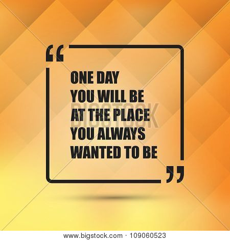 One Day You Will Be At The Place You Always Wanted To Be. - Inspirational Quote, Slogan, Saying - Success Concept, Banner Design on Abstract Background