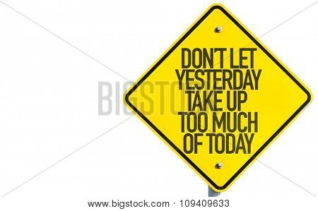 Don't Let Yesterday Take Up Too Much of Today sign isolated on white background