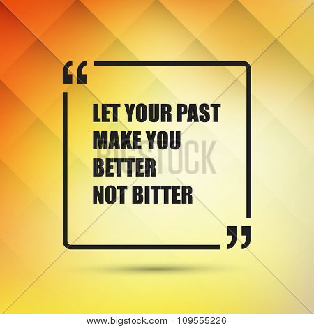 Let Your Past Make You Better Not Bitter. - Inspirational Quote, Slogan, Saying - Success Concept, Banner Design on Abstract Background