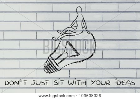 Person Sitting On A Lightbulb, With Text Don't Just Sit With Your Ideas