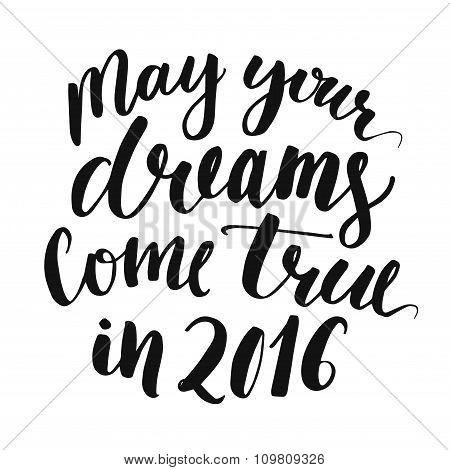 May your dreams come true in 2016. Handwritten script lettering for Christmas greeting cards. Black