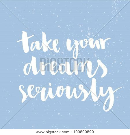 Take your dreams seriously. Inspirational quote handwritten with ink and brush, custom lettering for