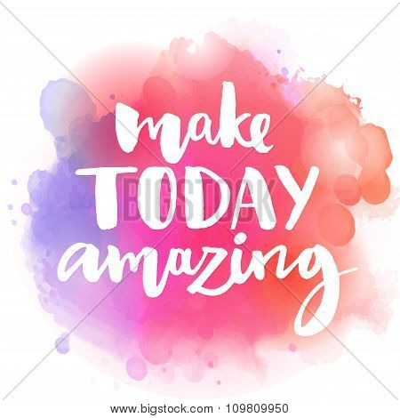 Make today amazing. Inspirational quote at colorful watercolor splash background, custom lettering f