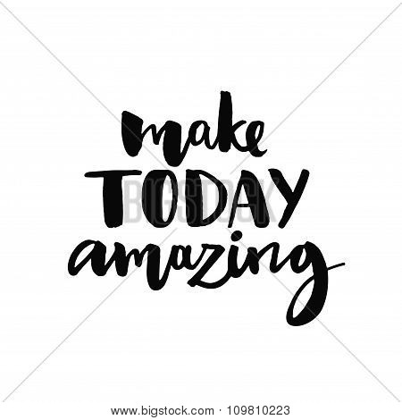 Make today amazing. Inspirational quote handwritten with black ink and brush, custom lettering for p