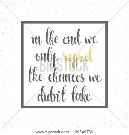 In the end we only regret chances. Motivational  calligraphic text