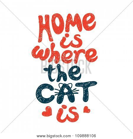 Home is where the cat is. Grunge hand drawing, lettering.