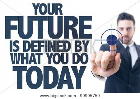 Business man pointing the text: Your Future is Defined by What You Do Today