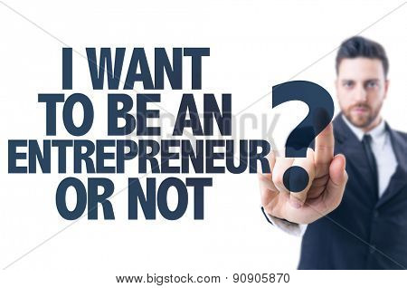 Business man pointing the text: I Want to be an Entrepreneur Or Not?
