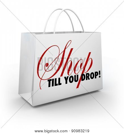 Shop Till You Drop words on a white shopping bag to illustrate discounts and sales to encourage you to spend more money
