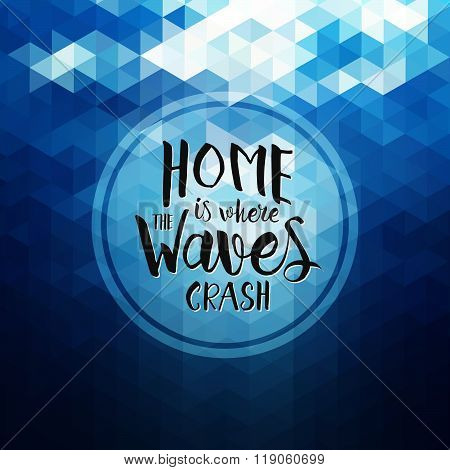Home Is Where The Waves Crash - Hand Drawn Inspirational Quote. Vector Geometric Typography Design E